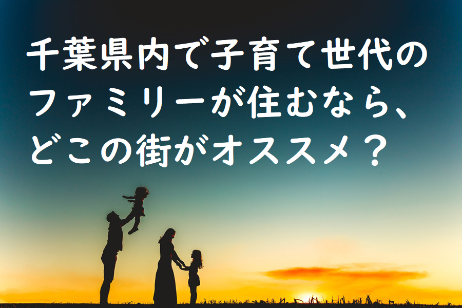 千葉県内で子育て世代のファミリーが住むなら、どこの街がオススメ?