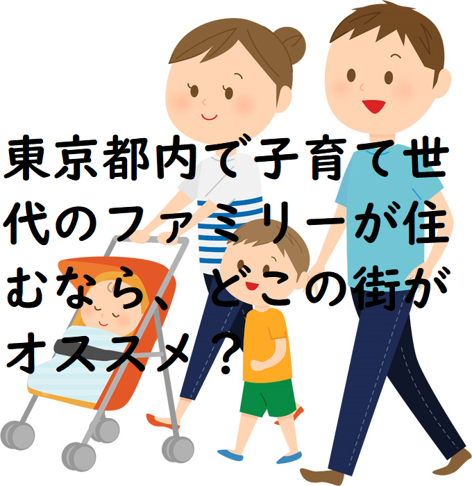 東京都内で子育て世代のファミリーが住むなら、どこの街がオススメ?