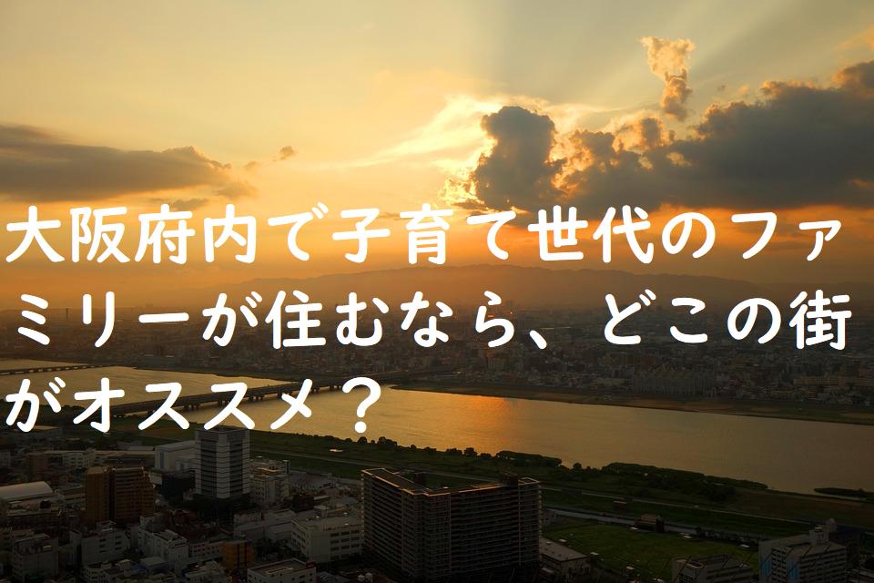 大阪府内で子育て世代のファミリーが住むなら、どこの街がオススメ?